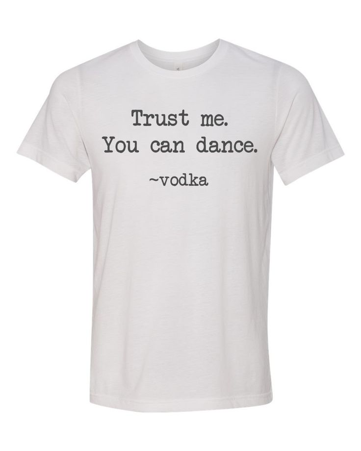 Trust me. You Can Dance. Vodka funny t-shirt by MinnieandMaudeTees on Etsy