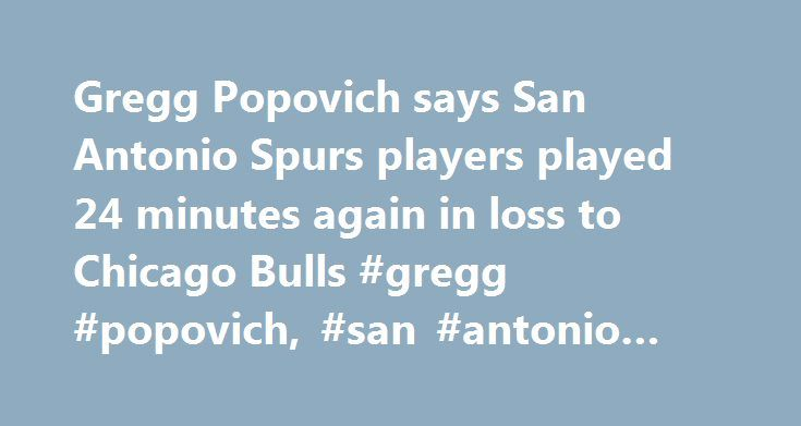 Gregg Popovich says San Antonio Spurs players played 24 minutes again in loss to Chicago Bulls #gregg #popovich, #san #antonio #spurs, #nba http://law.nef2.com/gregg-popovich-says-san-antonio-spurs-players-played-24-minutes-again-in-loss-to-chicago-bulls-gregg-popovich-san-antonio-spurs-nba/  # Gregg Popovich to Spurs players: 'It's your job' to come ready to play CHICAGO — San Antonio Spurs center Pau Gasol walked down the hall at the United Center, headed straight toward the wrong locker…