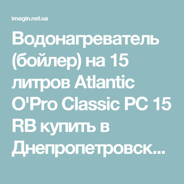 Водонагреватель (бойлер) на 15 литров Atlantic O'Pro Classic PC 15 RB купить в Днепропетровске, Запорожье, Харькове, Днепродзержинске, Киеве. Цена, характеристики, описание на Atlantic O'Pro Classic PC 15 RB