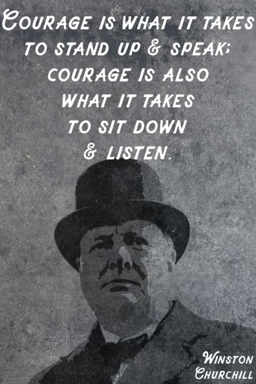 Courage is what it takes to stand up and speak; courage is also what it takes to sit down and listen. Churchill Listening truly listening runs the risk of having your mind changed. 52/365 qotd 365project Winston Churchill courage speak listen quote of the day motivational quotes inspiring quotes churchill graphic design