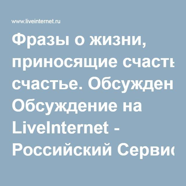 Фразы о жизни, приносящие счастье. Обсуждение на LiveInternet - Российский Сервис Онлайн-Дневников