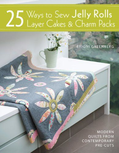 25 Ways to Sew Jelly Rolls, Layer Cakes & Charm Packs (Modern Quilt Projects from Contemporary Pre-cuts).