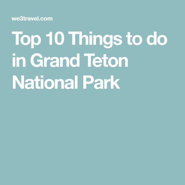 Top 10 Things to do in Grand Teton National Park