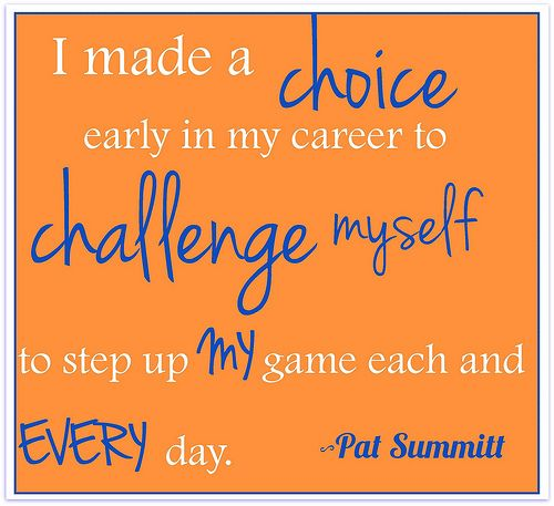 I made a choice early in my career to challenge myself to step up my game each and every day.