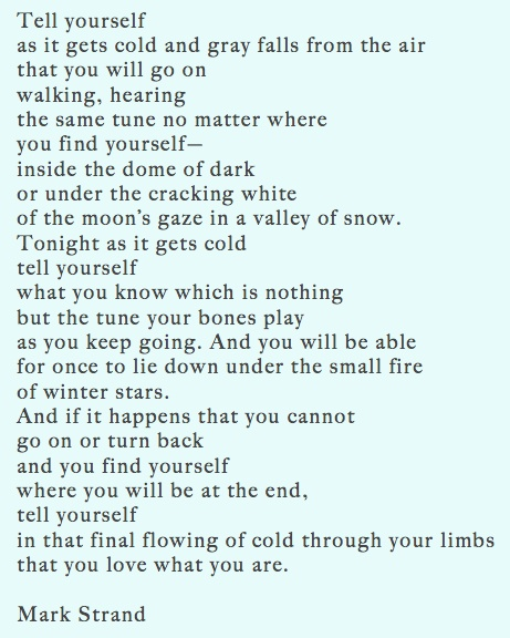 """Mark Strand -. """"tell yourself/what you know which is nothing/but the tune your bones play"""""""