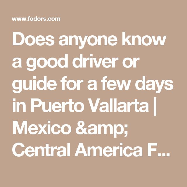 Does anyone know a good driver or guide for a few days in Puerto Vallarta | Mexico & Central America Forum | Fodor's Travel Talk Forums