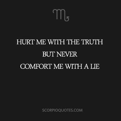 Scorpio Quote: Hurt me with the truth but never comfort me with a lie.