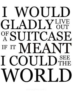 I would gladly live out of a suitcase if it meant I could see the world. Yes, indeed!