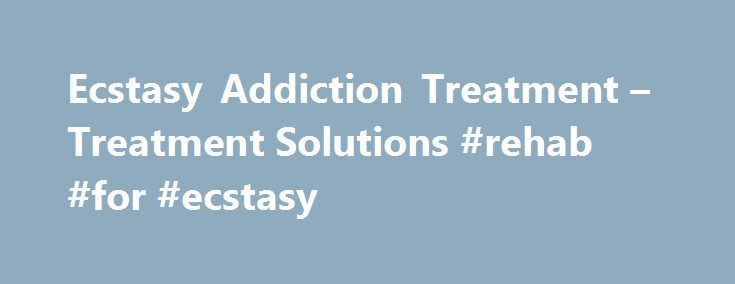 Ecstasy Addiction Treatment – Treatment Solutions #rehab #for #ecstasy http://broadband.nef2.com/ecstasy-addiction-treatment-treatment-solutions-rehab-for-ecstasy/  # Ecstasy Addiction Treatment Ecstasy is a club drug taken to ensure users will dance and party the night away, but its addiction destroys lives. If you or someone you know has lost control over ecstasy use, call Treatment Solutions today at 877-640-1943 for compassionate, professional drug addiction treatment. What is Ecstasy?…
