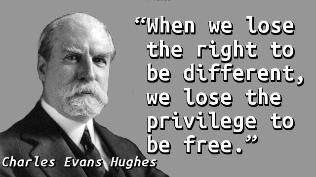 """""""When we lose the right to be different, we lose the privilege to be free."""" — Charles Evans Hughes, Address at Faneuil Hall (1925-06-17)"""