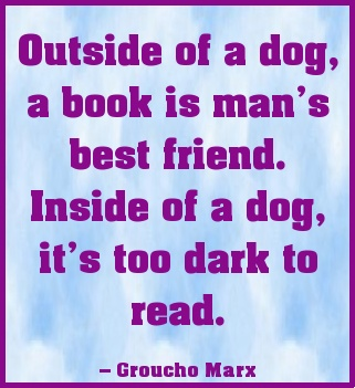 Outside of a dog... This Groucho Marx saying always make me laugh.