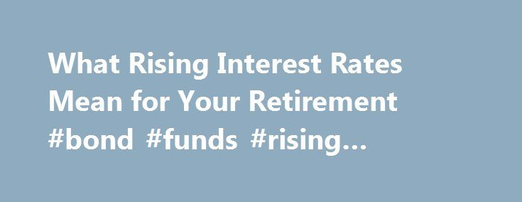 "What Rising Interest Rates Mean for Your Retirement #bond #funds #rising #interest #rates http://oregon.nef2.com/what-rising-interest-rates-mean-for-your-retirement-bond-funds-rising-interest-rates/  # What Rising Interest Rates Mean for Your Retirement Continue Reading Below And according to some personal finance experts, that should be welcome news to Baby Boomers preparing for retirement. ""Most Baby Boomers, who are likely to be retired or preparing to retire, will benefit as interest…"