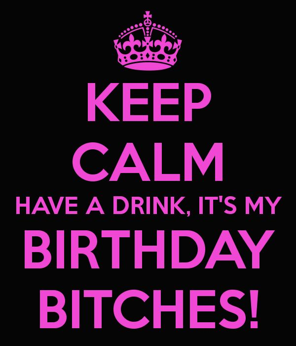 KEEP CALM HAVE A DRINK, IT'S MY BIRTHDAY BITCHES! - KEEP CALM AND CARRY ON Image Generator - brought to you by the Ministry of Information