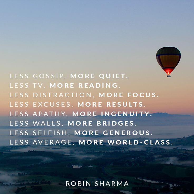 Less gossip, more quiet. Less TV, more reading. Less distraction, more focus. Less excuses, more results. Less apathy, more ingenuity. Less walls, more bridges. Less selfish, more generous. Less average, more world-class.