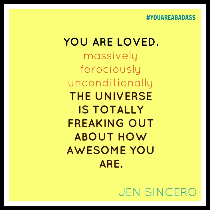 You are loved. massively. ferociously. unconditionally. The universe is totally freaking out about how awesome you are. Jen Sincero #YOUAREABADASS