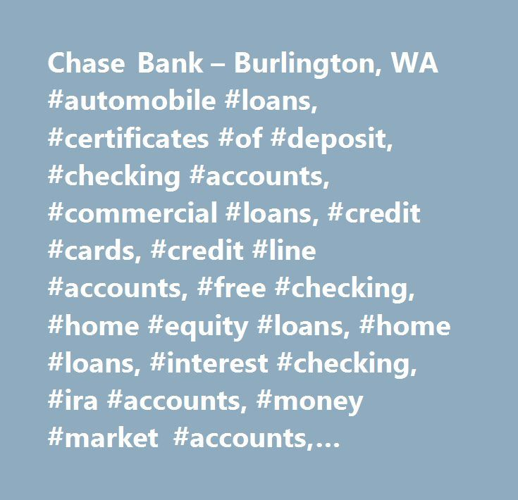 Chase Bank – Burlington, WA #automobile #loans, #certificates #of #deposit, #checking #accounts, #commercial #loans, #credit #cards, #credit #line #accounts, #free #checking, #home #equity #loans, #home #loans, #interest #checking, #ira #accounts, #money #market #accounts, #mortgages, #savings #accounts, #student #loans, #auto #loan, #business #loans, #cds, #checking #with #interest, #commercial #banking, #commercial #financing, #corporate #banking, #educational #loans, #individual…