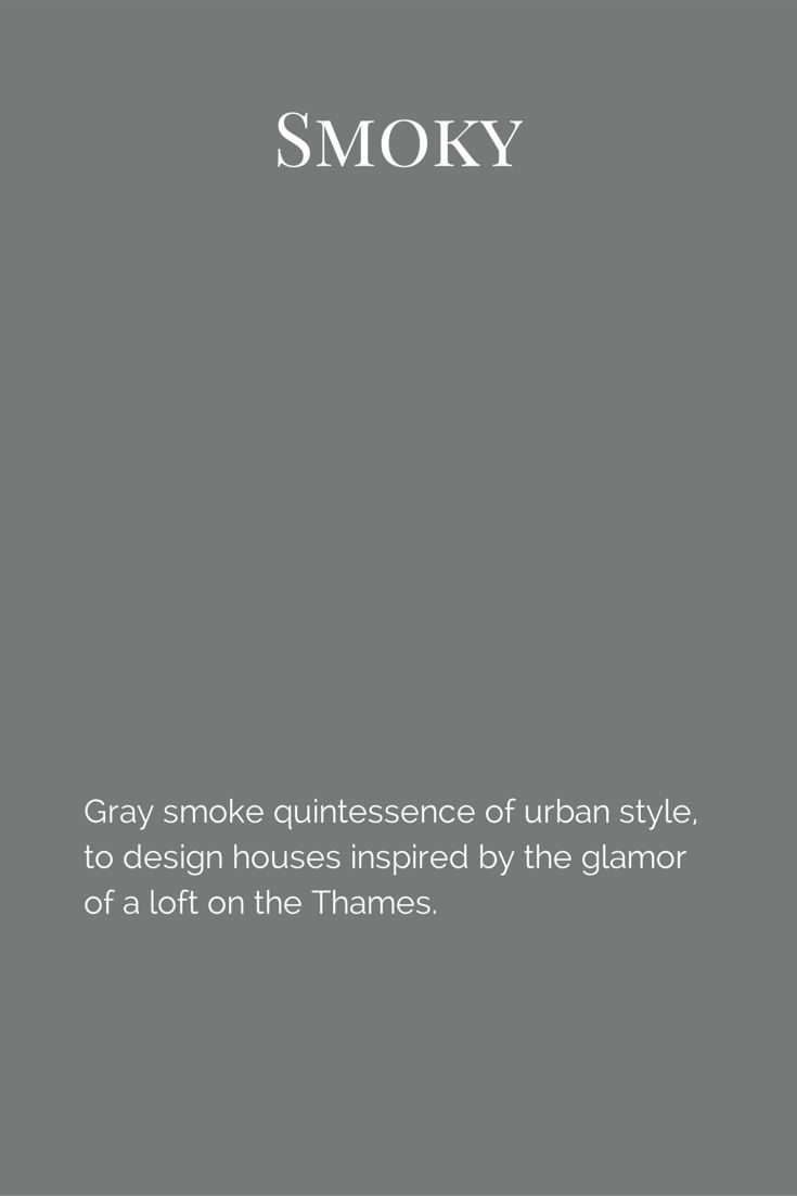 Gray smoke quintessence of urban style, to design houses inspired by the glamor of a loft on the Thames. www.fleurpaint.com