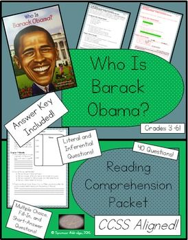 This comprehension packet is full of a variety of questions about the biography Who Is Barack Obama? by Roberta Edwards. There are 40 questions in various formats! This file includes:- Who Is Barack Obama? - book level information- Readability stats of student pages- Common Core State Standards- 9 student pages directly aligned to the biography- 9 answer key pagesHere are some other United States Presidents!!Who Was George Washington? - Reading Comprehension PacketWho Was Thomas Jefferson?…
