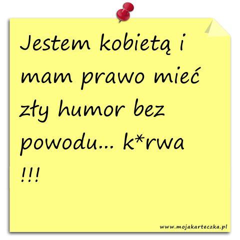Jestem kobietą i mam prawo mieć zły humor bez powodu... k*rwa !!!