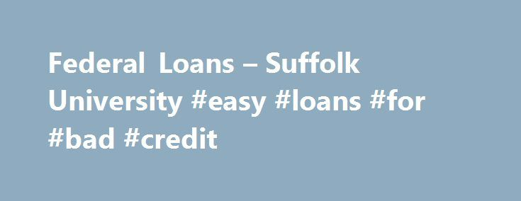 Federal Loans – Suffolk University #easy #loans #for #bad #credit http://loan.remmont.com/federal-loans-suffolk-university-easy-loans-for-bad-credit/  #federal loans # Federal Loans Student eligibility for federal student loan programs is based on need as determined by the information provided annually by the student applicant on the Federal Free Application for Student Aid (FAFSA). Students who are U.S. citizens and permanent residents are eligible for all education loan programs…