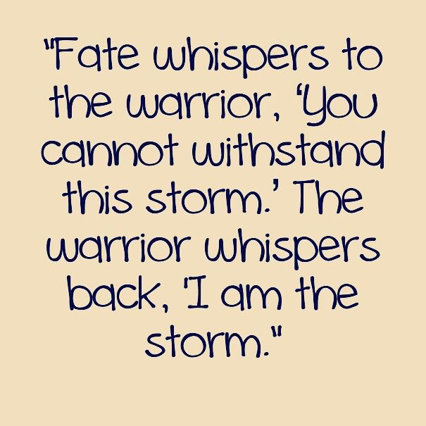 """Fate whispers to the warrior, 'You cannot withstand this storm.' The warrior whispers back, 'I am the storm.""  #quote"