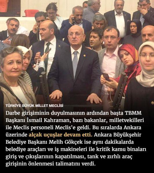 #15Temmuz Saat: 23:30 (Cuma)  TÜRKİYE BÜYÜK MİLLET MECLİSİ  Darbe girişiminin duyulmasının ardından başta TBMM Başkanı İsmail Kahraman, bazı bakanlar, milletvekilleri ile Meclis personeli Meclis'e geldi. Bu sıralarda Ankara üzerinde alçak uçuşlar devam etti. Ankara Büyükşehir Belediye Başkanı Melih Gökçek ise aynı dakikalarda belediye araçları ve iş makineleri ile kritik kamu binaları giriş ve çıkışlarının kapatılması, tank ve zırhlı araç girişinin önlenmesi talimatını verdi.