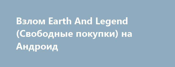 Взлом Earth And Legend (Свободные покупки) на Андроид http://androider-vip.ru/games/role/1477-vzlom-earth-and-legend-svobodnye-pokupki-na-android.html