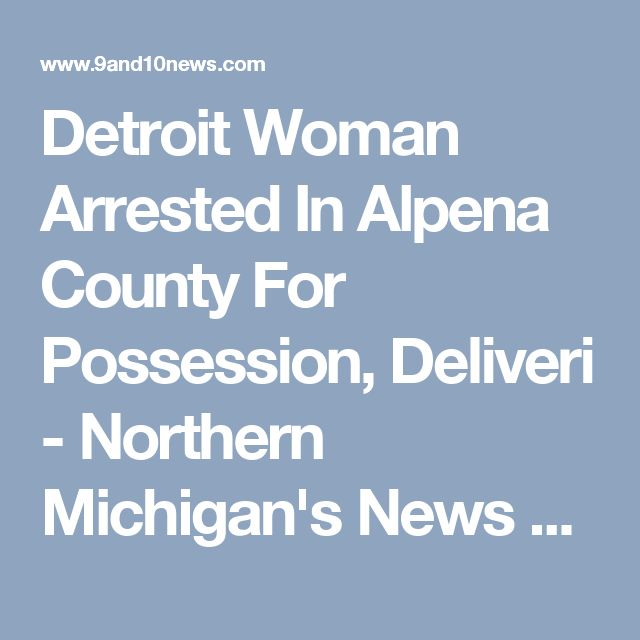 Detroit Woman Arrested In Alpena County For Possession, Deliveri - Northern Michigan's News Leader