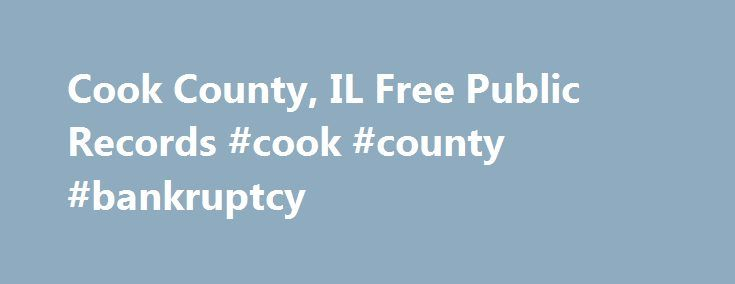 Cook County, IL Free Public Records #cook #county #bankruptcy http://zimbabwe.remmont.com/cook-county-il-free-public-records-cook-county-bankruptcy/  # About Cook County, IL Public Record Searches Search Cook County public records using best found research sources online. Look up recorded information of Cook County including demographics and local economy. Link to all levels of Cook County government and their sites with services which provide public information. Current economy, business…