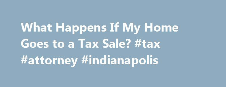 What Happens If My Home Goes to a Tax Sale? #tax #attorney #indianapolis http://honolulu.remmont.com/what-happens-if-my-home-goes-to-a-tax-sale-tax-attorney-indianapolis/  # What Happens If My Home Goes to a Tax Sale? If you re a homeowner, but don t pay your property taxes, you could potentially lose your home to a tax sale. Read on to learn more about how property tax sales work and how you may be able to save your home even after a tax sale occurs. Understanding Property Tax Liens and…