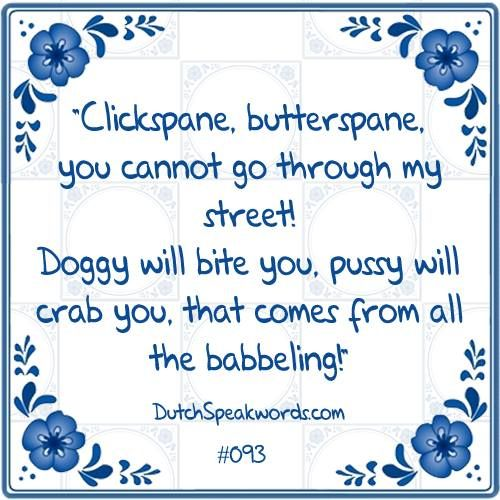 Klikspaan, boterspaan ♥ Je mag niet door mijn straatje gaan ♥ Hondje zal je bijten, poesje zal je krabbelen ♥ Dat komt van al dat babbelen