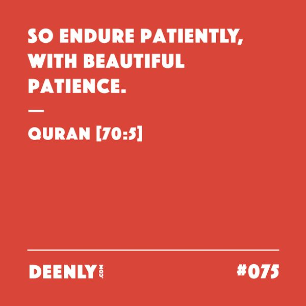 #075 - So endure patiently, with beautiful patience. – Quran [70:5]