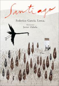 Federico García Lorca. Santiago. Escrita cap al 1918 a Granada, Santiago és una composició fantàstica que tracta sobre la bondadosa visita de l'Apòstol a una vella camperola. Una història que convida a diferents lectures i que enriqueixen les sensibles estampes del prestigiós il·lustrador Javier Zabala.