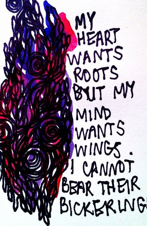 My heart wants roots, but my mind wants wings. I cannot bear their bickering.