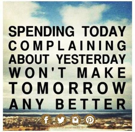 Spending today complaining about yesterday won't make tomorrow any better. Move on, Shake it off, and have personal growth.