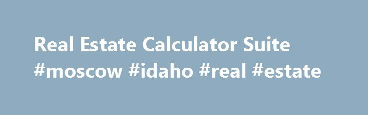 Real Estate Calculator Suite #moscow #idaho #real #estate http://real-estate.remmont.com/real-estate-calculator-suite-moscow-idaho-real-estate/  #real estate mortgage calculator # Real Estate Calculator Suite Makes the Math Easy Software for Windows -based Computers has 16 Integrated Calculators Real Estate Math Made Easy! From monthly payment calculations to down payment savings. from loan qualifying to estimated closing costs. from amortization schedules to prepayment savings, the 16…