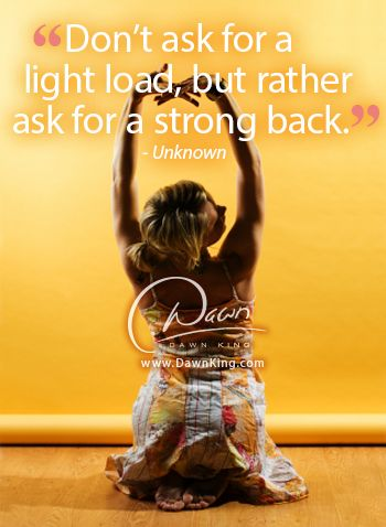 """Don't ask for a light load, but rather ask for a strong back."" www.dawnking.com"