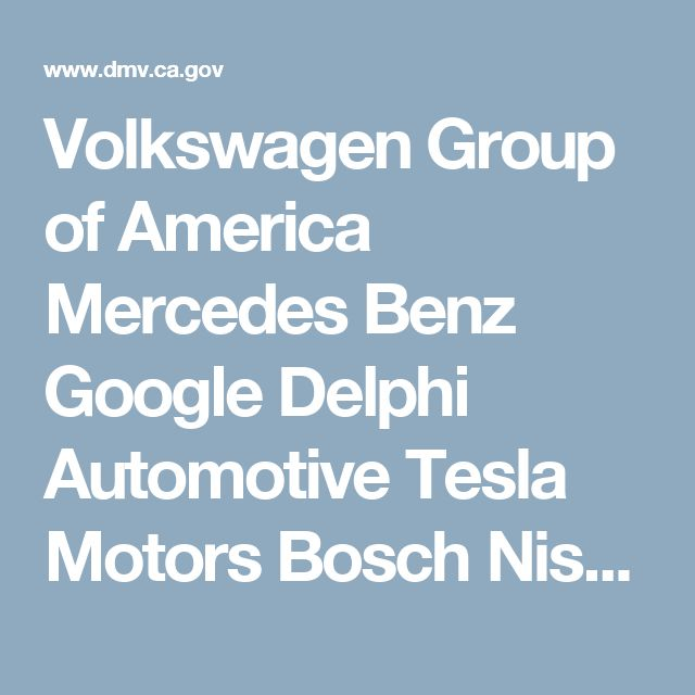 Volkswagen Group of America Mercedes Benz Google Delphi Automotive Tesla Motors Bosch Nissan GM Cruise LLC BMW Honda Ford Zoox, Inc. Drive.ai, Inc. Faraday & Future Inc. Baidu USA LLC Wheego Electric Cars Inc. Valeo North America, Inc. NextEV USA, Inc. Telenav, Inc. NVIDIA Corporation AutoX Technologies Inc Subaru