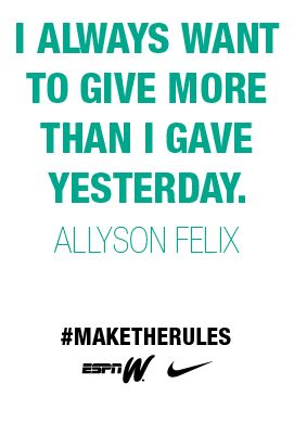Allyson Felix; Track and field Inspiration. I should live by these words not just in the sport.