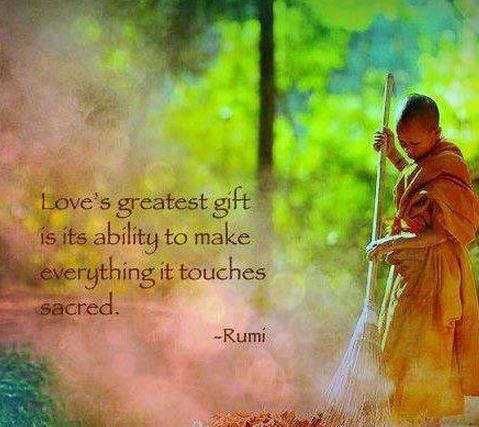 Love's greatest gift is the ability to make everything it touches sacred. Rumi