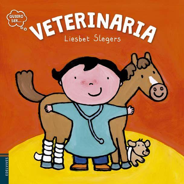 Veterinaria / Liesbet Slegers. Zaragoza : Edelvives, 2015. RESUMEN : Libro para enseñar a los prelectores el trabajo de los veterinarios