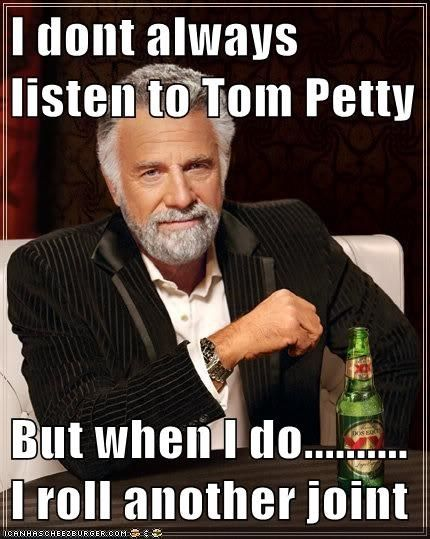 I dont always listen to Tom Petty But when I do.......... I roll another joint - Cheezburger