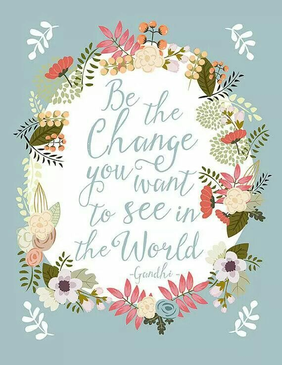 Se el cambio que quieres ver en el mundo. Linda frase!