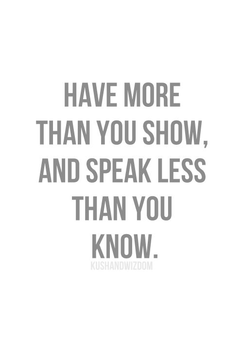 Have more than you show, and speak less than you know. << Wisdom!