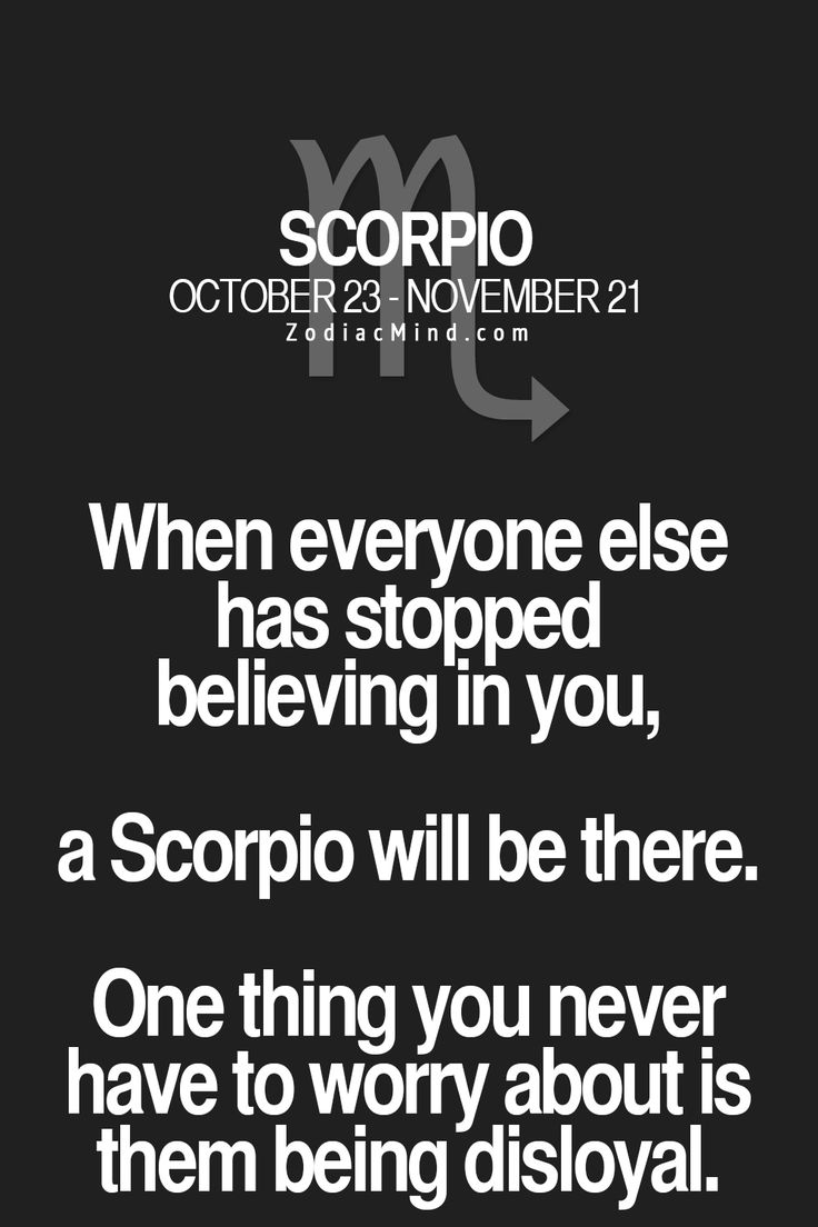 when everyone else has stopped believing in you, a Scorpio will be there. one thing you never have to worry about is them being disloyal