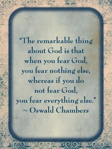 """The remarkable thing about God is that when you fear God, you fear nothing else, whereas if you do not fear God, you fear everything else."" - Oswald Chambers"
