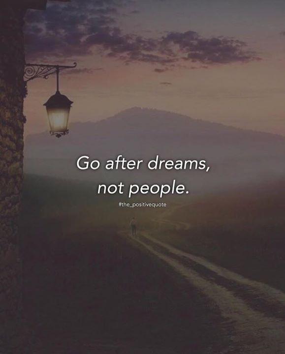 Go after dreams not people.