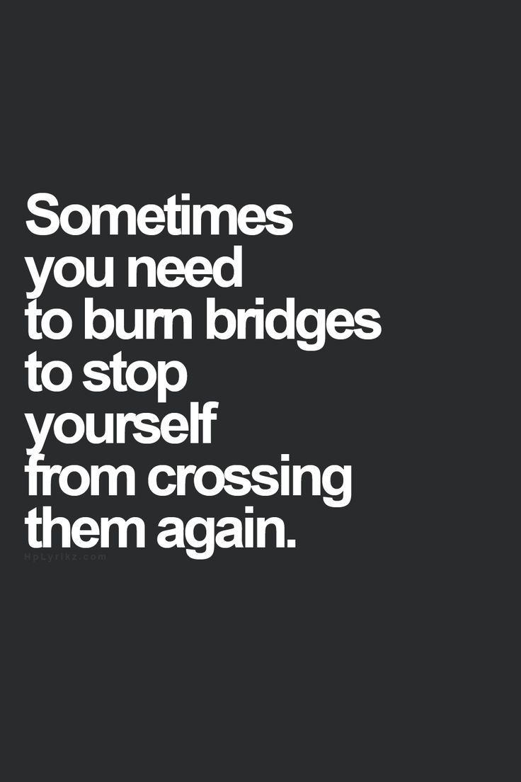 Sometimes you need to burn bridges to stop yourself from crossing them again.