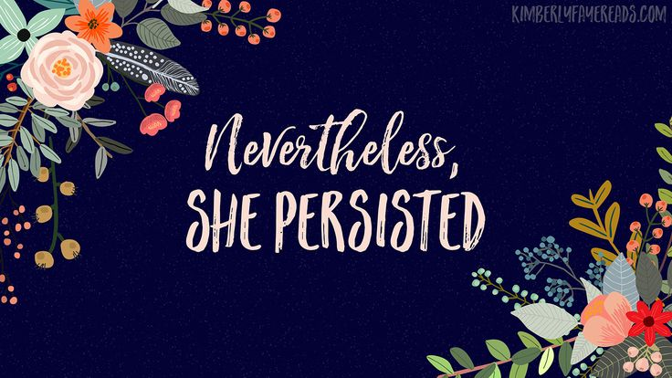 Nevertheless, She Persisted Say what?!? Inspirational