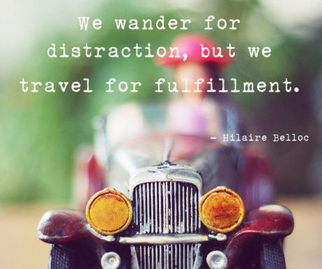 """We wander for distraction, but we travel for fulfillment."" Hilaire Belloc"